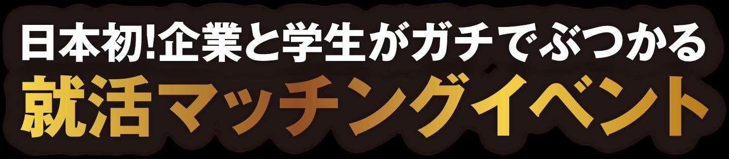 日本初!企業と学生がガチでぶつかる就活マッチングイベント